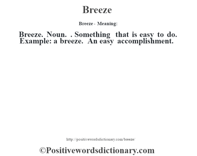 Breeze- Meaning:Breeze. Noun. . Something that is easy to do. Example: a breeze. An easy accomplishment.