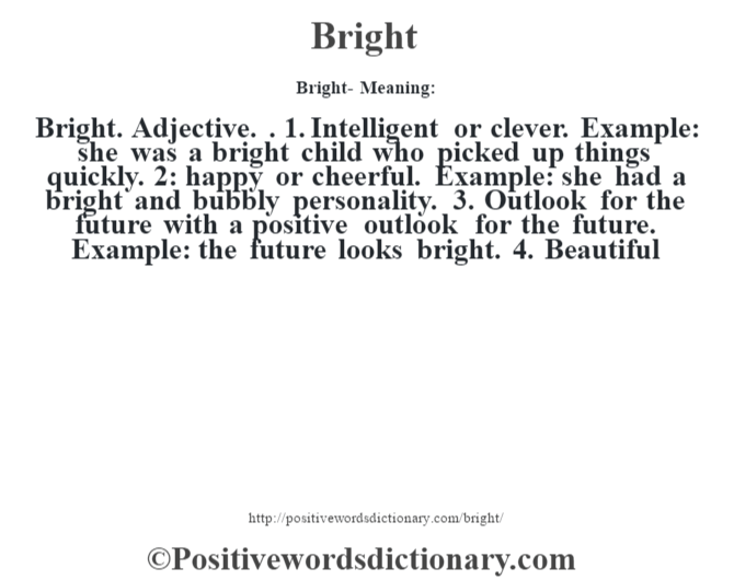 Bright- Meaning:Bright. Adjective. . 1. Intelligent or clever. Example: she was a bright child who picked up things quickly. 2: happy or cheerful. Example: she had a bright and bubbly personality. 3. Outlook for the future with a positive outlook for the future. Example: the future looks bright. 4. Beautiful