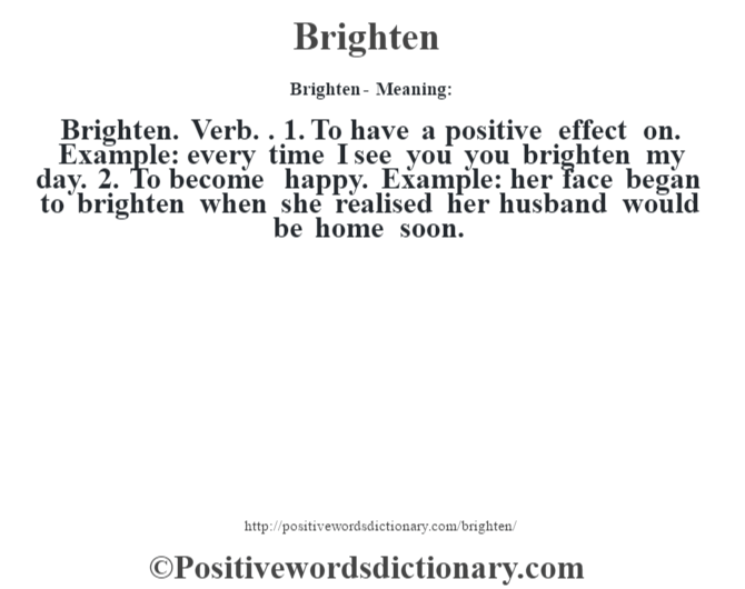 Brighten- Meaning:Brighten. Verb. . 1. To have a positive effect on. Example: every time I see you you brighten my day. 2. To become happy. Example: her face began to brighten when she realised her husband would be home soon.