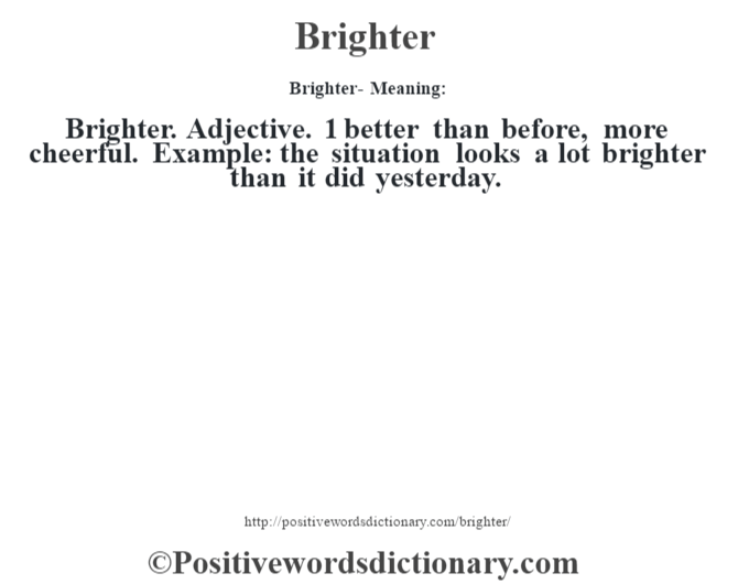 Brighter- Meaning:Brighter. Adjective.  1 better than before, more cheerful. Example: the situation looks a lot brighter than it did yesterday.