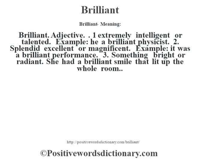 Brilliant- Meaning:Brilliant. Adjective. . 1 extremely intelligent or talented. Example: he a brilliant physicist. 2. Splendid excellent or magnificent. Example: it was a brilliant performance. 3. Something bright or radiant. She had a brilliant smile that lit up the whole room..