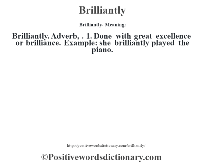 Brilliantly- Meaning:Brilliantly. Adverb, . 1. Done with great excellence or brilliance. Example: she brilliantly played the piano.