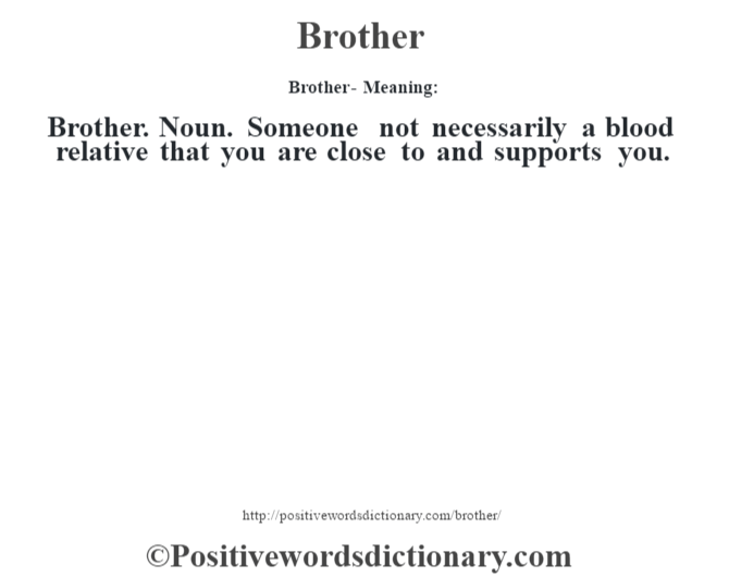 Brother- Meaning:Brother. Noun. Someone not necessarily a blood relative that you are close to and supports you.