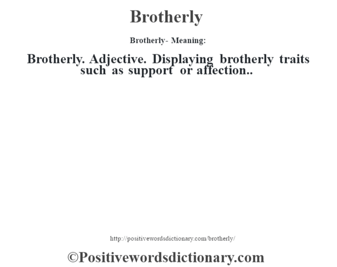 Brotherly- Meaning:Brotherly. Adjective. Displaying brotherly traits such as support or affection..
