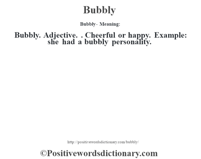 Bubbly- Meaning:Bubbly. Adjective. . Cheerful or happy. Example: she had a bubbly personality.
