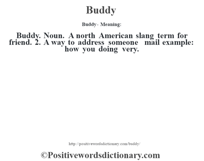 Buddy- Meaning:Buddy. Noun. A north American slang term for friend. 2. A way to address someone mail example: how you doing very.