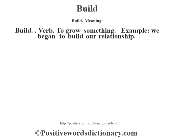 Build- Meaning:Build. . Verb. To grow something. Example: we began to build our relationship.