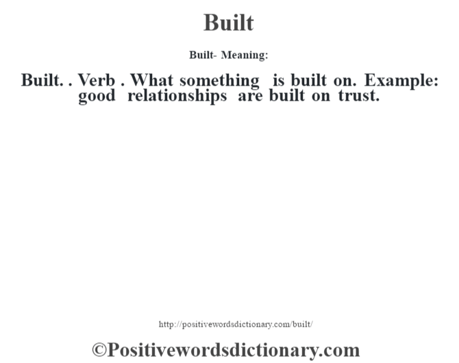 Built- Meaning:Built. . Verb . What something is built on. Example: good relationships are built on trust.