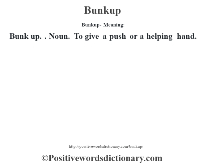 Bunkup- Meaning:Bunk up. . Noun. To give a push or a helping hand.
