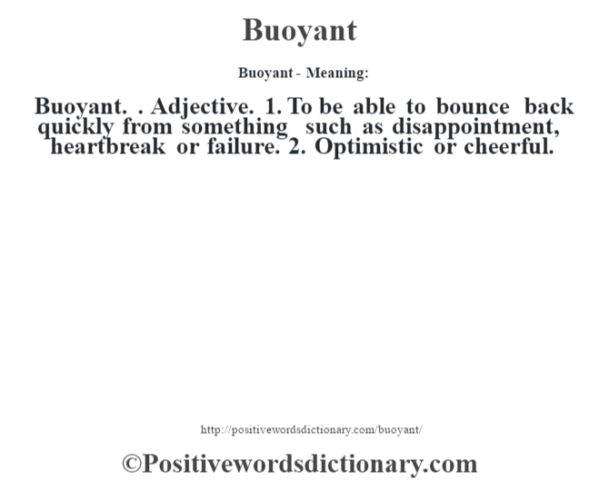 Buoyant- Meaning:Buoyant. . Adjective. 1. To be able to bounce back quickly from something such as disappointment, heartbreak or failure. 2. Optimistic or cheerful.