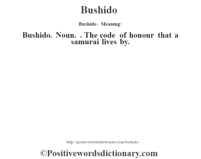 Bushido- Meaning:Bushido. Noun. . The code of honour that a samurai lives by.