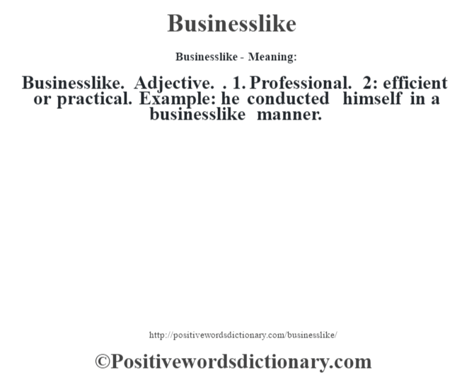 Businesslike- Meaning:Businesslike. Adjective. . 1. Professional. 2: efficient or practical. Example: he conducted himself in a businesslike manner.
