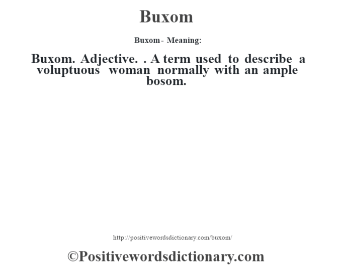 Buxom- Meaning:Buxom. Adjective. . A term used to describe a voluptuous woman normally with an ample bosom.
