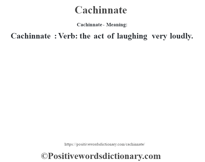 Cachinnate- Meaning:Cachinnate  : Verb: the act of laughing very loudly.