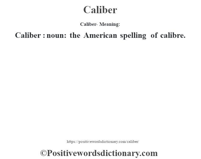 Caliber- Meaning:Caliber  : noun: the American spelling of calibre.