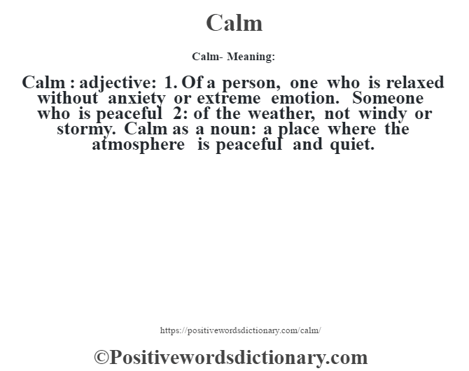 Calm- Meaning:Calm  : adjective: 1. Of a person, one who is relaxed without anxiety or extreme emotion. Someone who is peaceful  2: of the weather, not windy or stormy. Calm as a noun: a place where the atmosphere is peaceful and quiet.