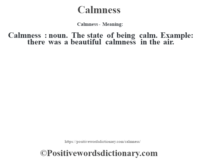 Calmness- Meaning:Calmness  : noun. The state of being calm. Example: there was a beautiful calmness in the air.