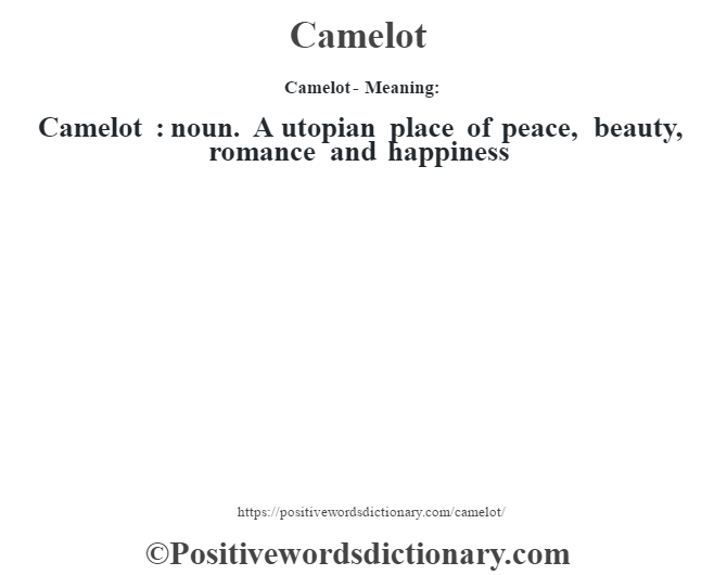 Camelot- Meaning:Camelot  : noun. A utopian place of peace, beauty, romance and happiness