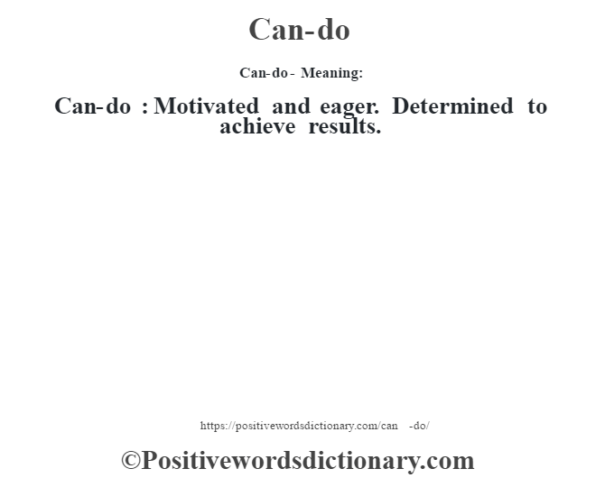 Can-do- Meaning:Can-do  : Motivated and eager. Determined to achieve results.