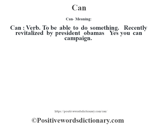 Can- Meaning:Can  :  Verb. To be able to do something.  Recently revitalized by president obamas – Yes you can campaign.