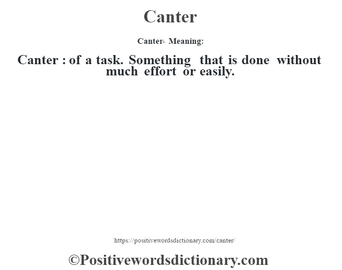 Canter- Meaning:Canter  : of a task. Something that is done without much effort or easily.