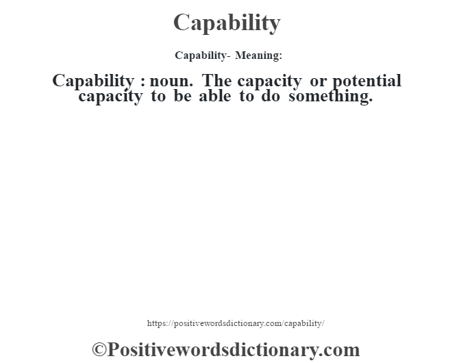 Capability- Meaning:Capability  : noun. The capacity or potential capacity to be able to do something.