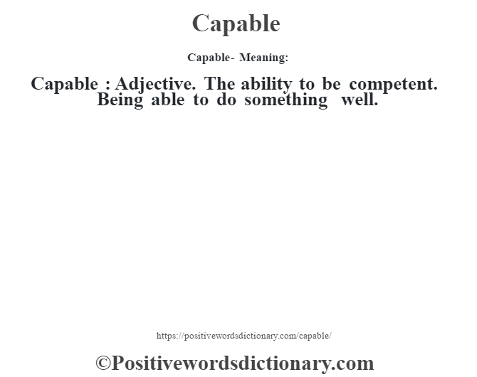 Capable- Meaning:Capable  : Adjective. The ability to be competent.  Being able to do something well.