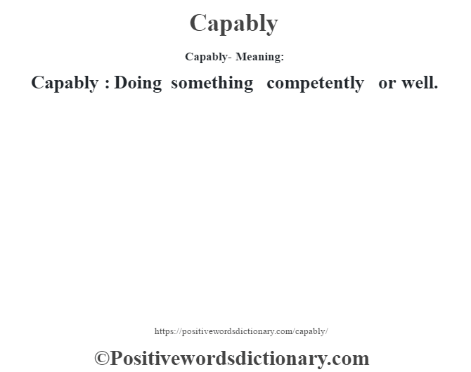 Capably- Meaning:Capably  : Doing something competently or well.