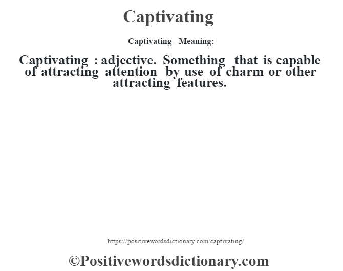Captivating- Meaning:Captivating  : adjective. Something that is capable of attracting attention by use of charm or other attracting features.