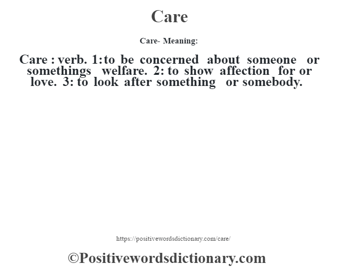 Care- Meaning:Care  : verb. 1: to be concerned about someone or somethings welfare. 2: to show affection for or love. 3: to look after something or somebody.