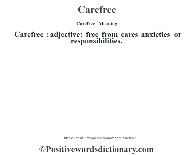 Carefree- Meaning:Carefree  : adjective: free from cares anxieties or responsibilities.