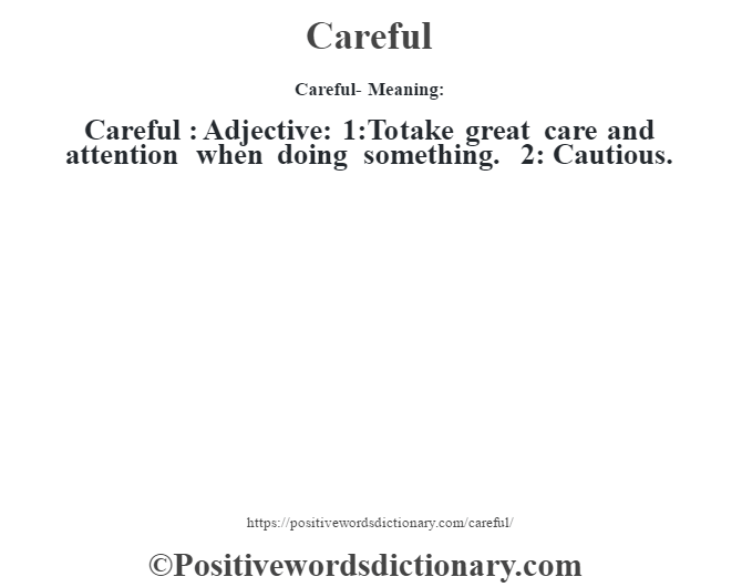 Careful- Meaning:Careful  : Adjective: 1:To take great care and attention when doing something. 2: Cautious.