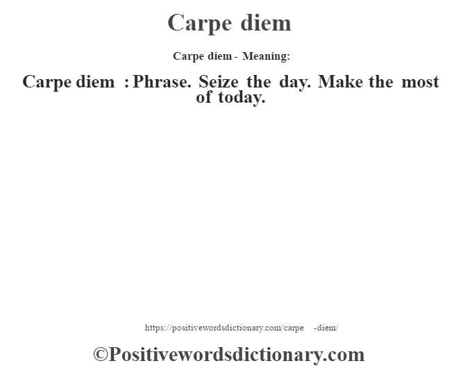 Carpe diem- Meaning:Carpe diem  : Phrase. Seize the day.  Make the most of today.