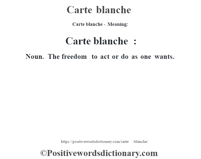 Carte blanche- Meaning:Carte blanche :  Noun.   The freedom to act or do as one wants.