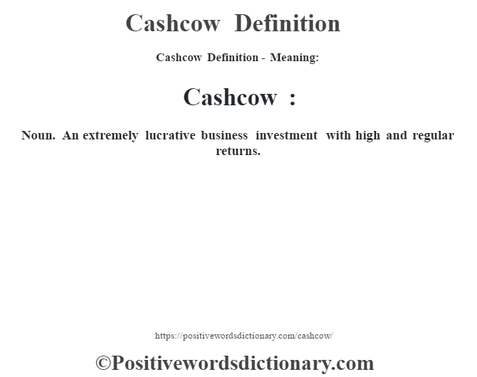 Cashcow Definition- Meaning:Cashcow : Noun. An extremely lucrative business investment with high and regular returns.