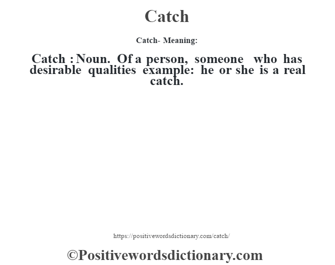 Catch- Meaning:Catch  : Noun. Of a person, someone who has desirable qualities example: he or she is a real catch.