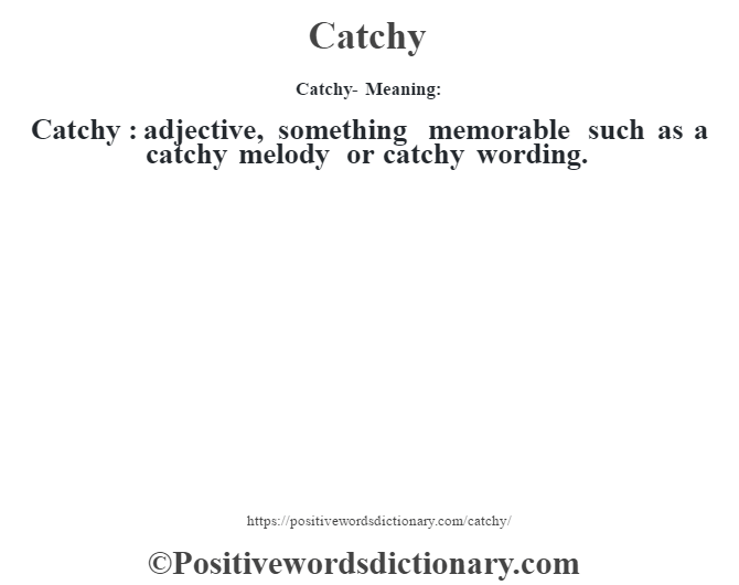 Catchy- Meaning:Catchy  : adjective, something memorable such as a catchy melody or catchy wording.
