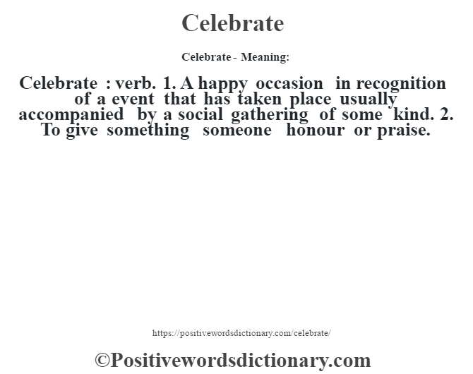 Celebrate- Meaning:Celebrate  : verb. 1. A happy occasion in recognition of a event that has taken place usually accompanied by a social gathering of some kind. 2. To give something someone honour or praise.