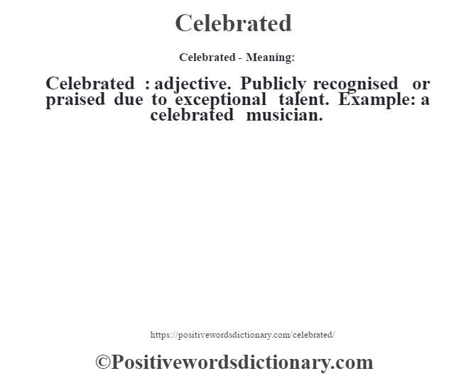 Celebrated- Meaning:Celebrated : adjective. Publicly recognised or praised due to exceptional talent. Example: a celebrated musician.