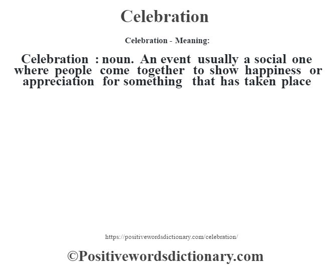 Celebration- Meaning:Celebration  : noun. An event usually a social one where people come together to show happiness or appreciation for something that has taken place