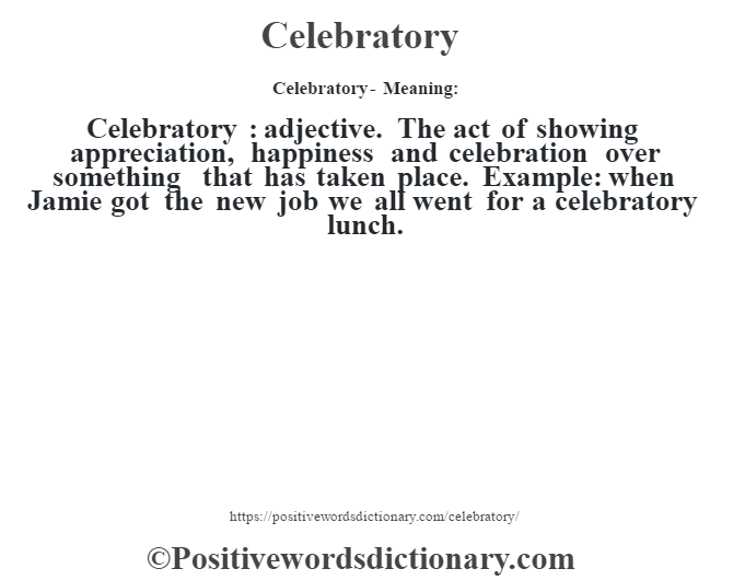 Celebratory- Meaning:Celebratory  : adjective. The act of showing appreciation, happiness and celebration over something that has taken place. Example: when Jamie got the new job we all went for a celebratory lunch.