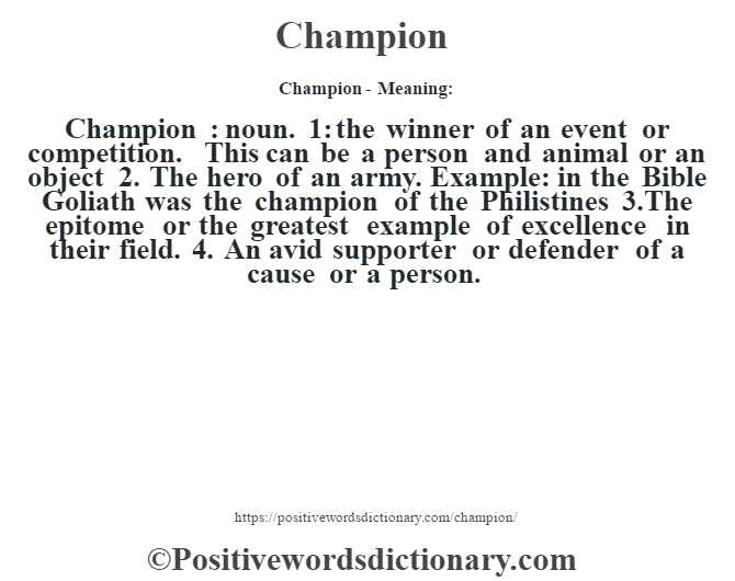 Champion- Meaning:Champion  : noun. 1: the winner of an event or competition. This can be a person and animal or an object 2. The hero of an army. Example: in the Bible Goliath was the champion of the Philistine's 3.The epitome or the greatest example of excellence in their field. 4. An avid supporter or defender of a cause or a person.