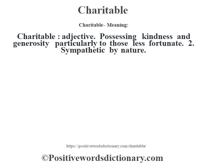 Charitable- Meaning:Charitable  : adjective. Possessing kindness and generosity particularly to those less fortunate. 2. Sympathetic by nature.