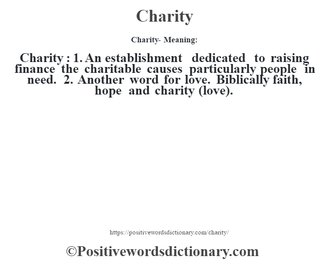 Charity- Meaning:Charity  : 1. An establishment dedicated to raising finance the charitable causes particularly people in need. 2. Another word for love. Biblically faith, hope and charity (love).