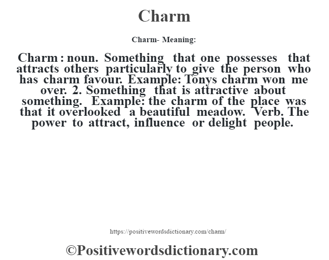 Charm- Meaning:Charm  : noun. Something that one possesses that attracts others particularly to give the person who has charm favour. Example: Tony's charm won me over. 2. Something that is attractive about something. Example: the charm of the place was that it overlooked a beautiful meadow. Verb. The power to attract, influence or delight people.