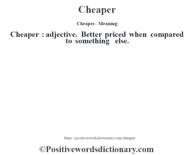 Cheaper- Meaning:Cheaper  : adjective. Better priced when compared to something else.