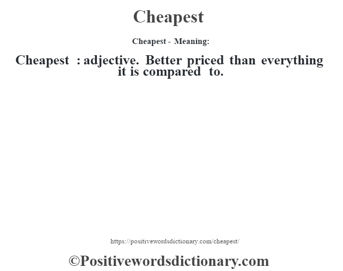 Cheapest- Meaning:Cheapest  : adjective. Better priced than everything it is compared to.