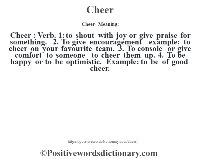 Cheer- Meaning:Cheer  : Verb. 1: to shout with joy or give praise for something. 2. To give encouragement example: to cheer on your favourite team. 3. To console or give comfort to someone to cheer them up. 4. To be happy or to be optimistic. Example: to be of good cheer.