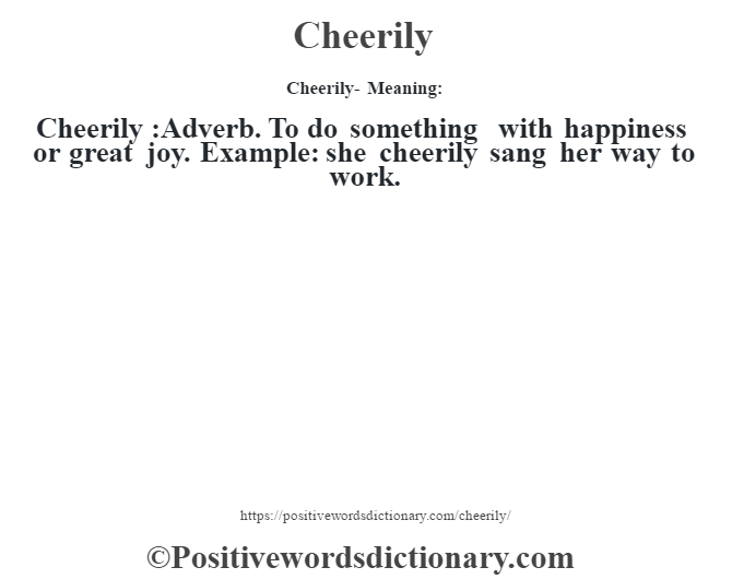 Cheerily- Meaning:Cheerily  :Adverb. To do something with happiness or great joy. Example: she cheerily sang her way to work.