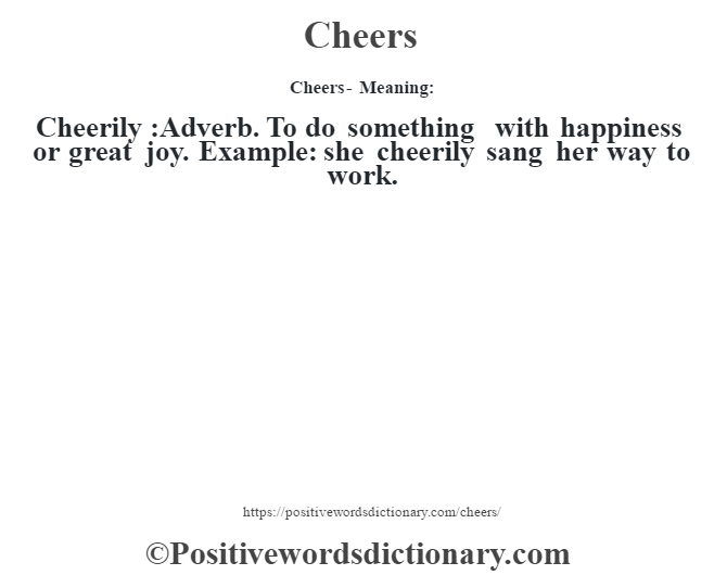 Cheers- Meaning:Cheerily  :Adverb. To do something with happiness or great joy. Example: she cheerily sang her way to work.
